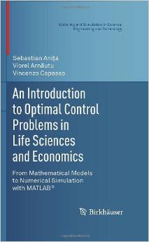 An Introduction to Optimal Control Problems in Life Sciences and Economics From Mathematical Models to Numerical Simulation with MATLAB® (Modeling ... in Science, Engineering and Technology) 2010